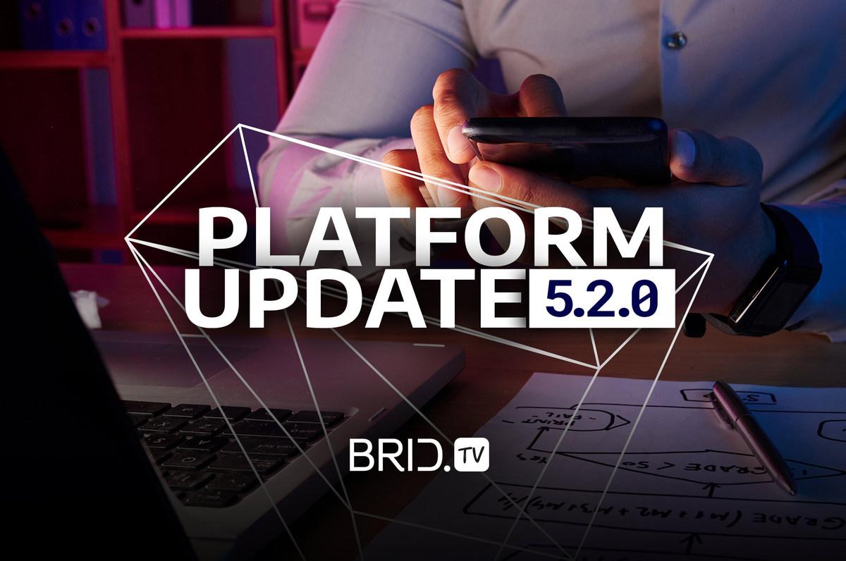 Brid.TV 5.2.0. platform update